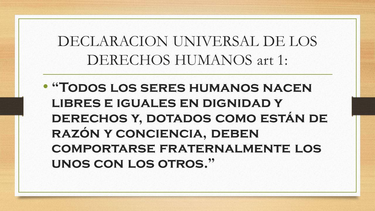 DECLARACION UNIVERSAL DE LOS DERECHOS HUMANOS art 1: Todos los seres humanos nacen libres e iguales en dignidad y derechos y, dotados como están de ra