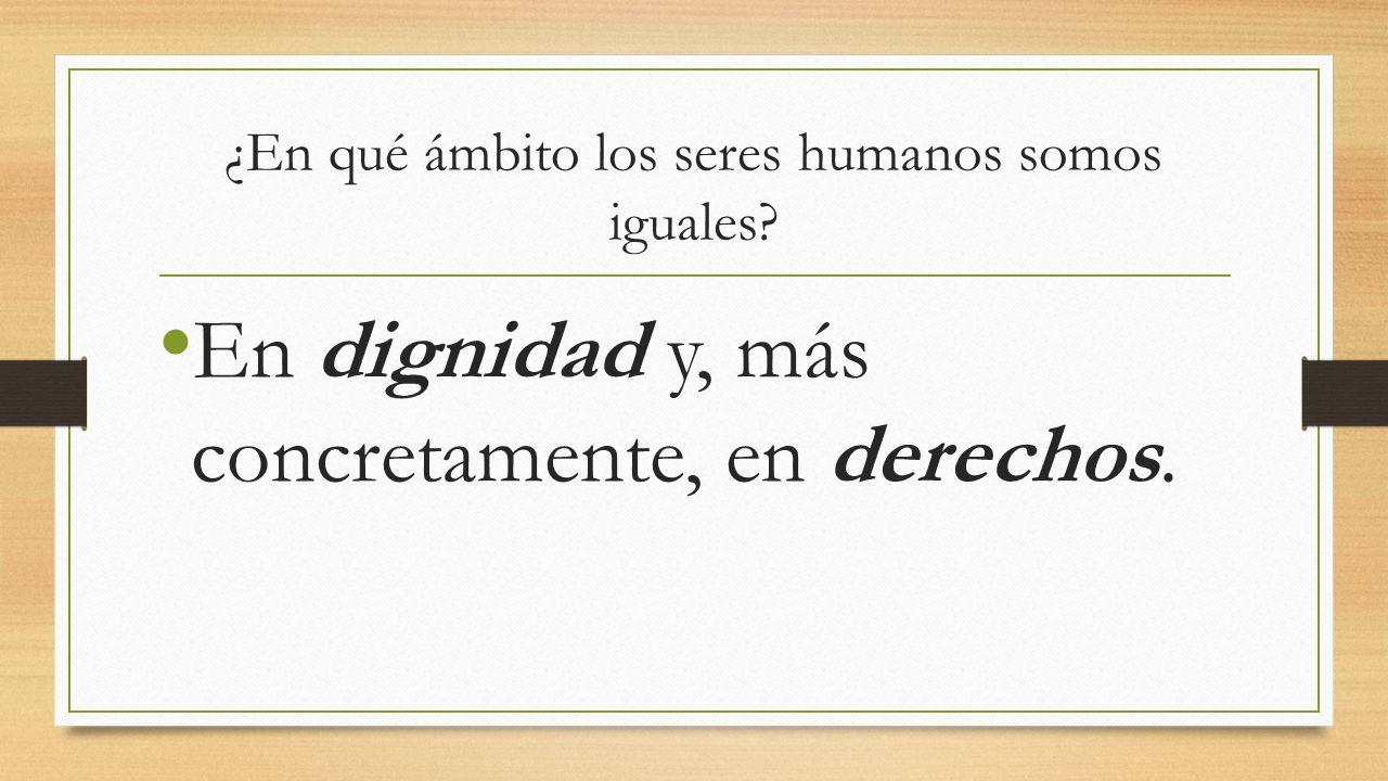 ¿En qué ámbito los seres humanos somos iguales? En dignidad y, más concretamente, en derechos.