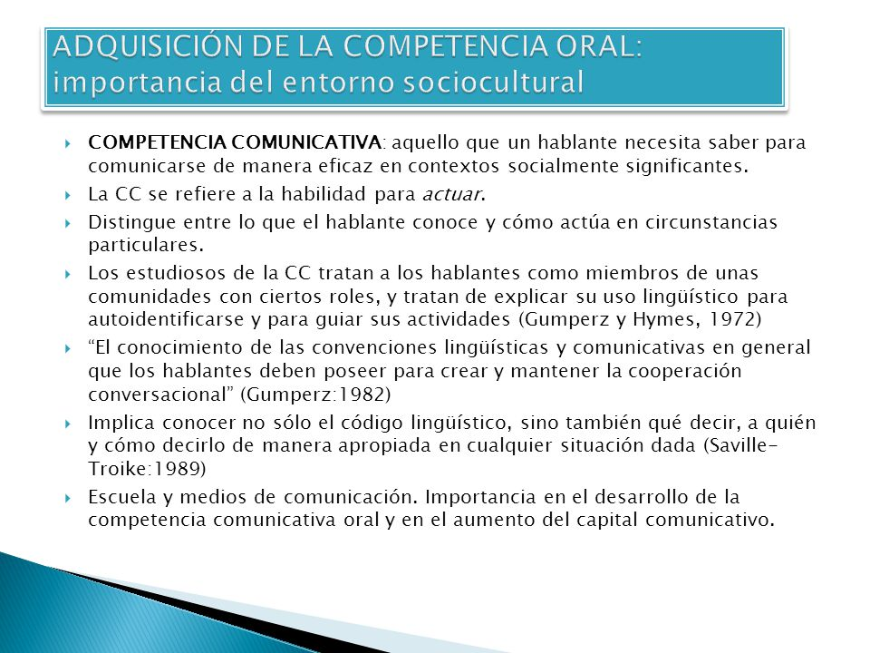 COMPETENCIA COMUNICATIVA: aquello que un hablante necesita saber para comunicarse de manera eficaz en contextos socialmente significantes. La CC se re
