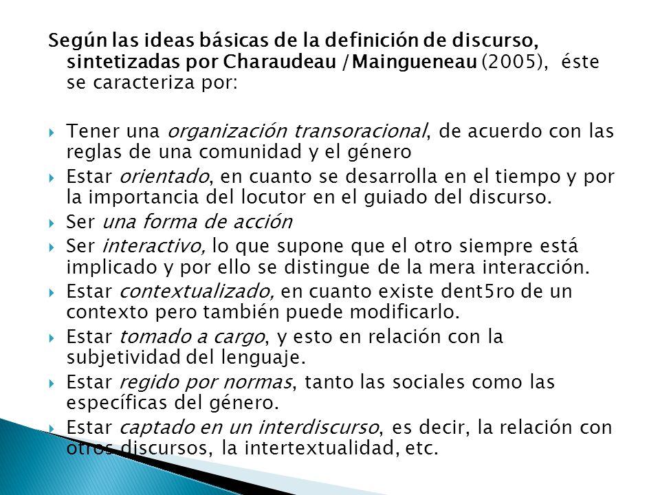 Según las ideas básicas de la definición de discurso, sintetizadas por Charaudeau /Maingueneau (2005), éste se caracteriza por: Tener una organización