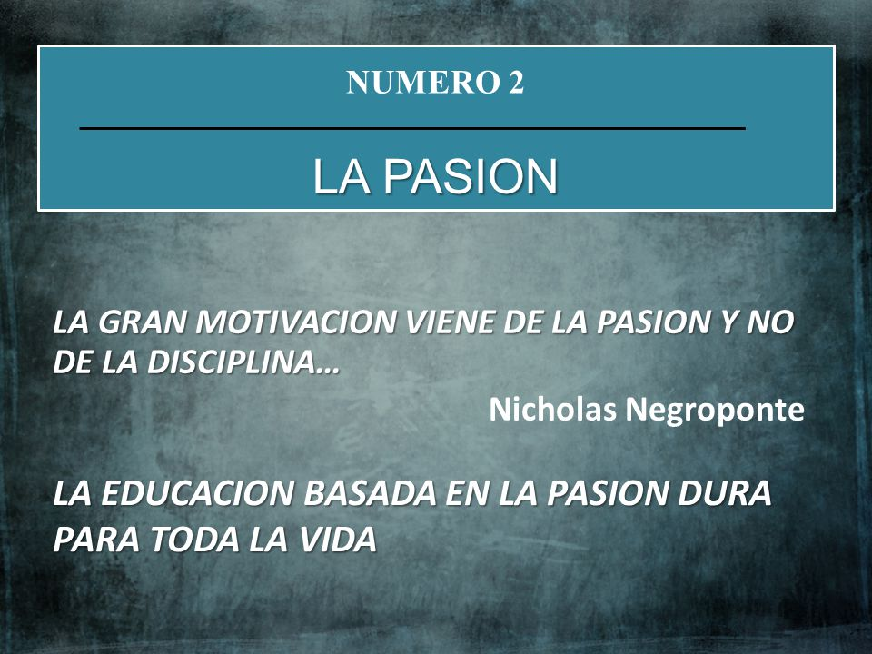LA GRAN MOTIVACION VIENE DE LA PASION Y NO DE LA DISCIPLINA… Nicholas Negroponte NUMERO 2 LA PASION LA EDUCACION BASADA EN LA PASION DURA PARA TODA LA