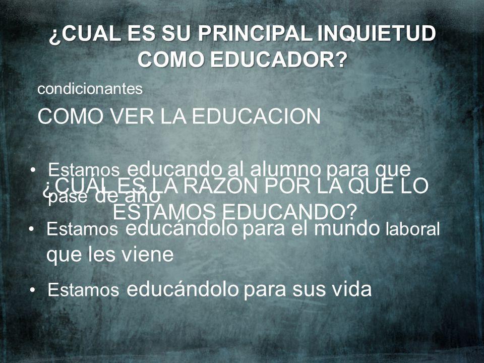 Estamos educándolo para el mundo laboral que les viene ¿CUAL ES SU PRINCIPAL INQUIETUD COMO EDUCADOR? condicionantes COMO VER LA EDUCACION Estamos edu