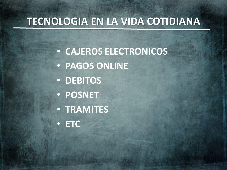 TECNOLOGIA EN LA VIDA COTIDIANA CAJEROS ELECTRONICOS PAGOS ONLINE DEBITOS POSNET TRAMITES ETC