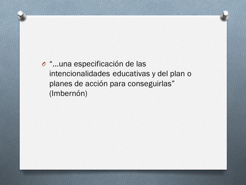 O …una especificación de las intencionalidades educativas y del plan o planes de acción para conseguirlas (Imbernón)