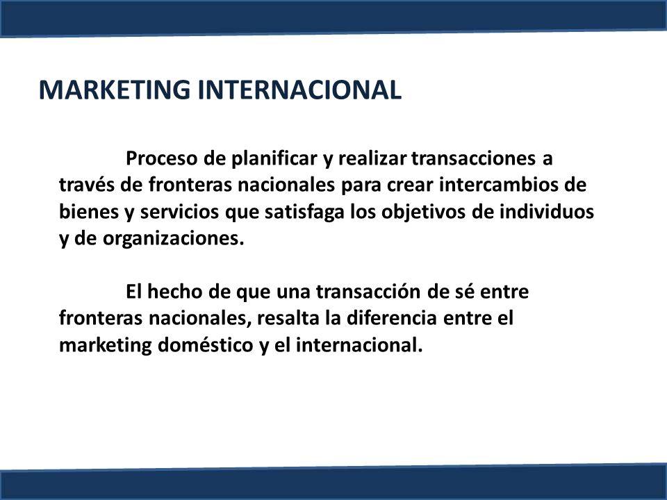 MARKETING INTERNACIONAL Proceso de planificar y realizar transacciones a través de fronteras nacionales para crear intercambios de bienes y servicios