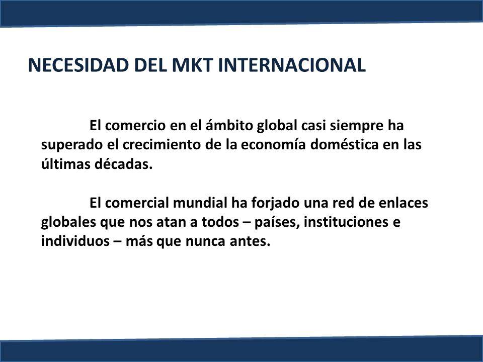 NECESIDAD DEL MKT INTERNACIONAL El comercio en el ámbito global casi siempre ha superado el crecimiento de la economía doméstica en las últimas década