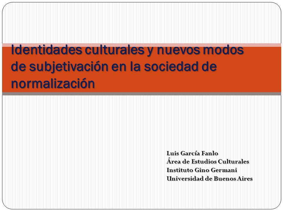 Identidades culturales y nuevos modos de subjetivación en la sociedad de normalización Luis García Fanlo Área de Estudios Culturales Instituto Gino Ge