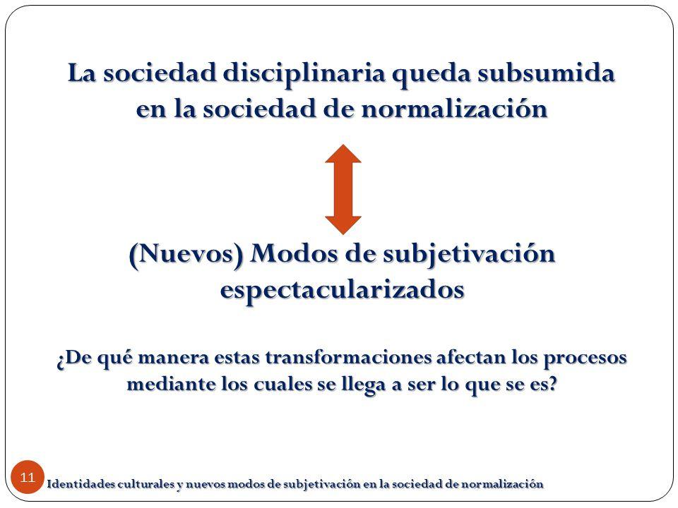 Identidades culturales y nuevos modos de subjetivación en la sociedad de normalización 11 La sociedad disciplinaria queda subsumida en la sociedad de
