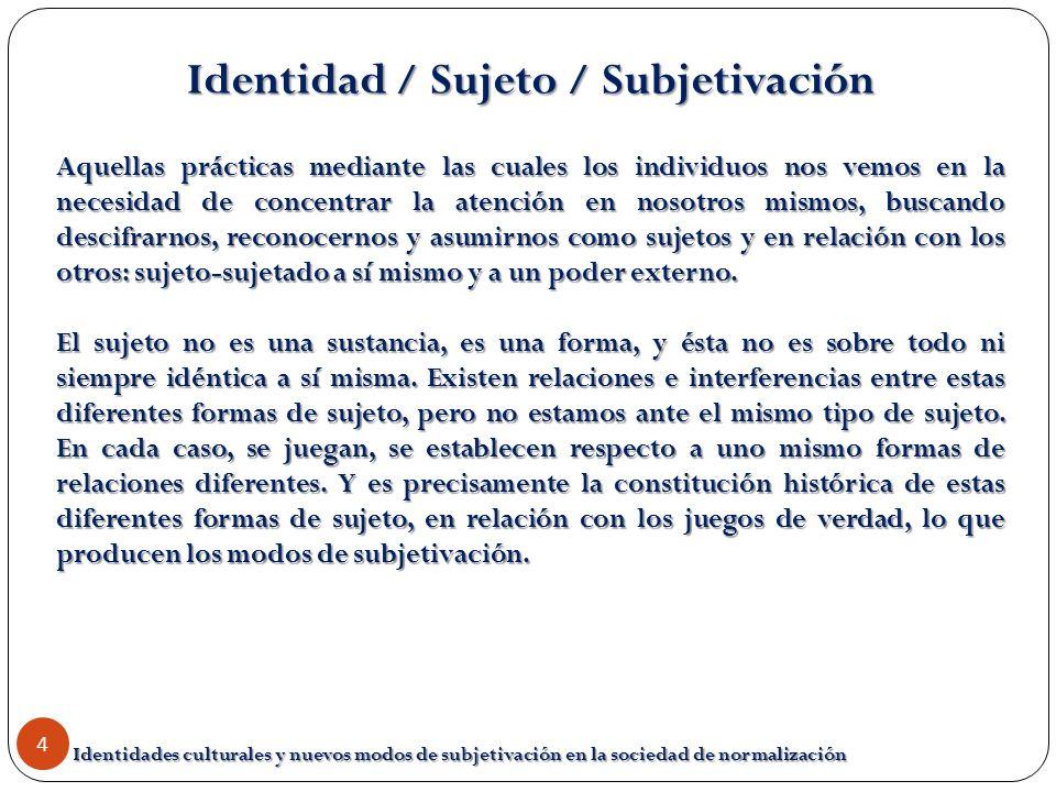 Identidades culturales y nuevos modos de subjetivación en la sociedad de normalización 4 Identidad / Sujeto / Subjetivación Aquellas prácticas mediant