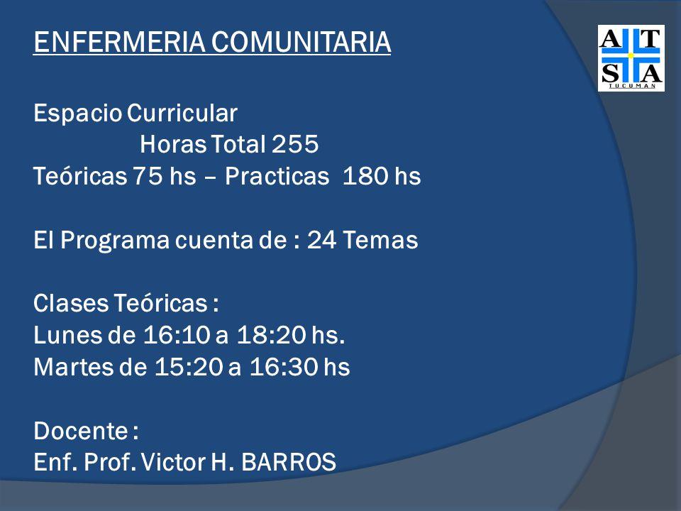 ENFERMERIA COMUNITARIA Espacio Curricular Horas Total 255 Teóricas 75 hs – Practicas 180 hs El Programa cuenta de : 24 Temas Clases Teóricas : Lunes de 16:10 a 18:20 hs.
