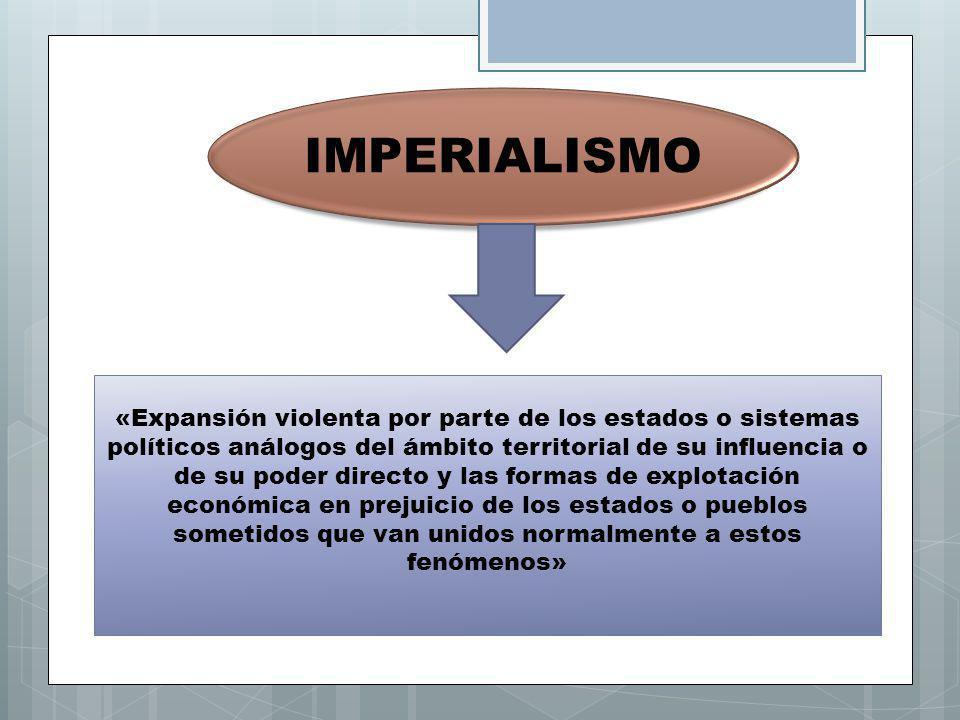 IMPERIALISMO «Expansión violenta por parte de los estados o sistemas políticos análogos del ámbito territorial de su influencia o de su poder directo