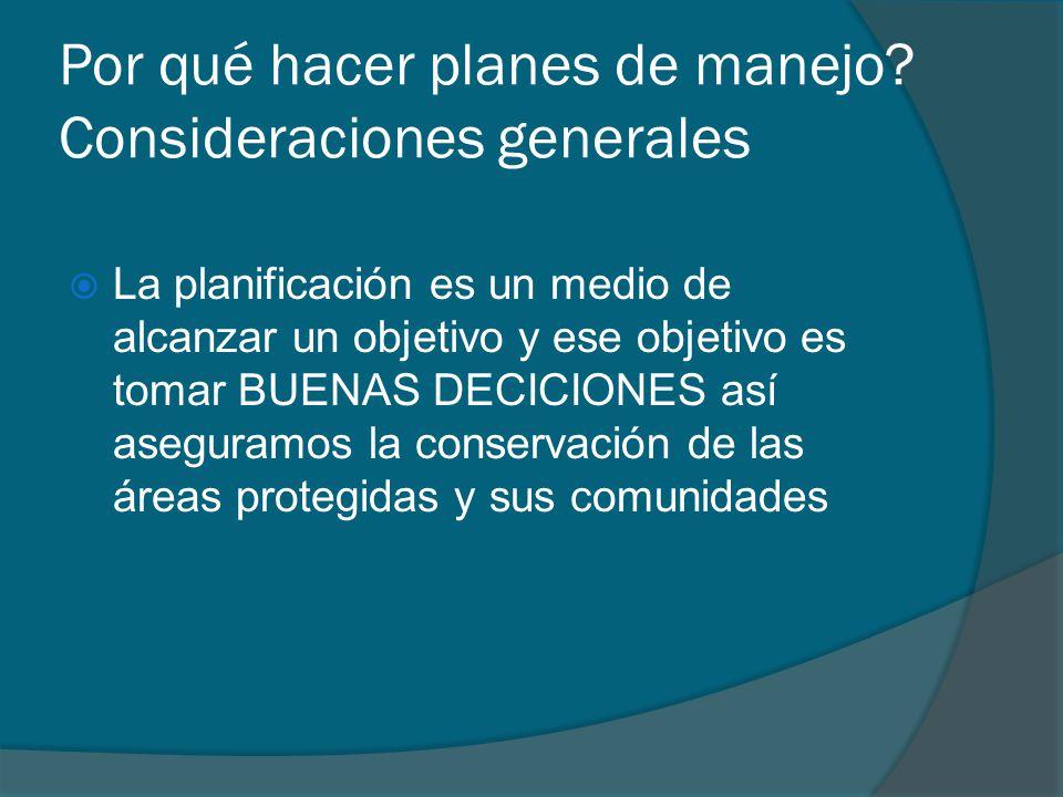 Por qué hacer planes de manejo? Consideraciones generales La planificación es un medio de alcanzar un objetivo y ese objetivo es tomar BUENAS DECICION
