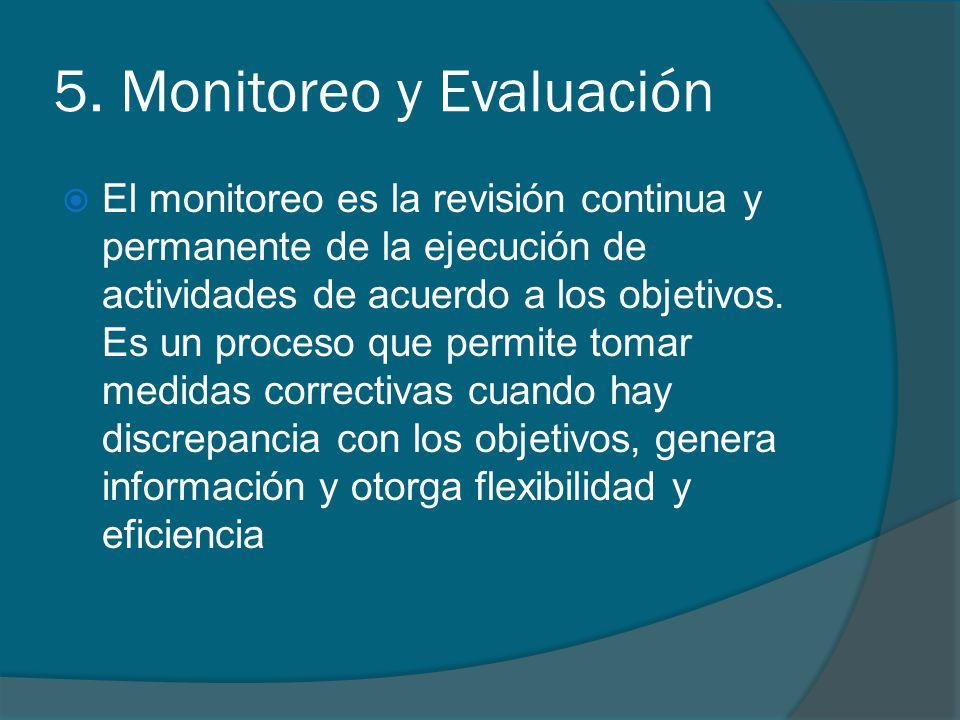5. Monitoreo y Evaluación El monitoreo es la revisión continua y permanente de la ejecución de actividades de acuerdo a los objetivos. Es un proceso q