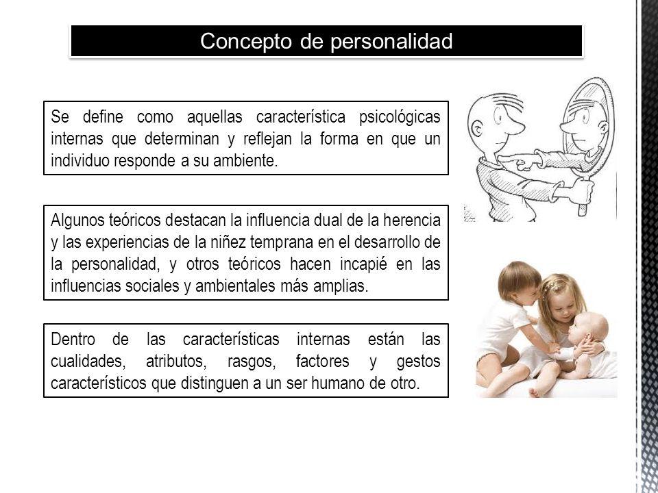 Concepto de personalidad Se define como aquellas característica psicológicas internas que determinan y reflejan la forma en que un individuo responde