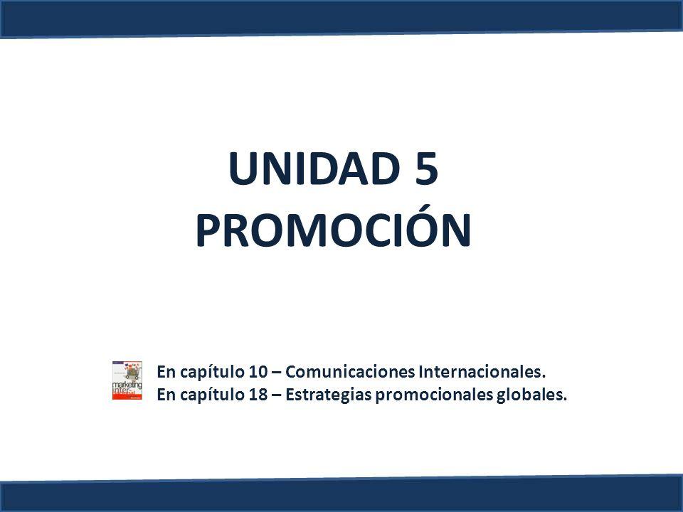 UNIDAD 5 PROMOCIÓN En capítulo 10 – Comunicaciones Internacionales. En capítulo 18 – Estrategias promocionales globales.