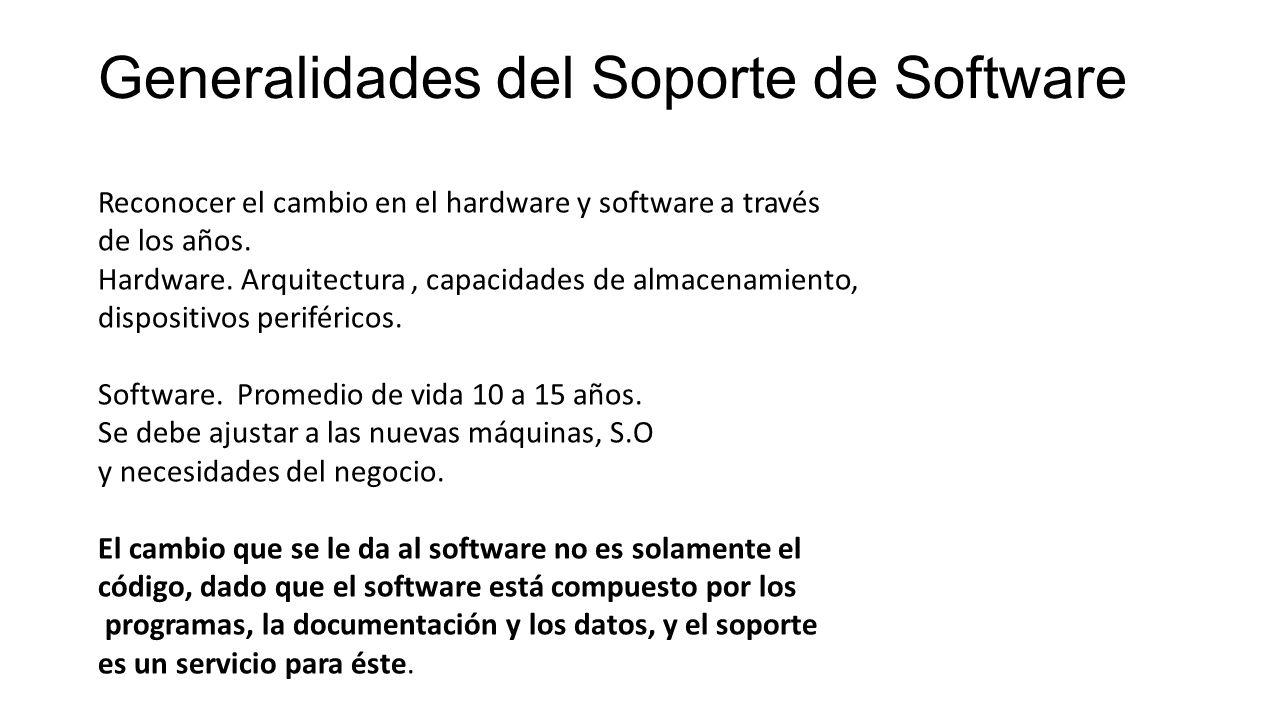 Soporte de Software Es un servicio que emplea procesos, técnicas y herramientas para mantener la productividad de los sistemas de software; apoyando además en su instalación, configuración, utilización y en el aseguramiento de su continuidad operacional, así como elevando el beneficio de los recursos que se tengan para el procesamiento de su información