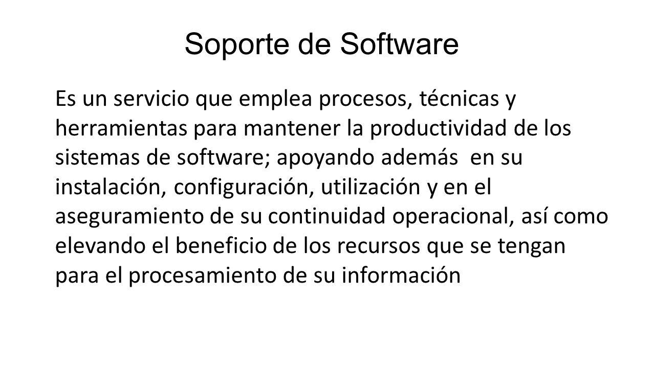 Soporte de Software Es un servicio que emplea procesos, técnicas y herramientas para mantener la productividad de los sistemas de software; apoyando a