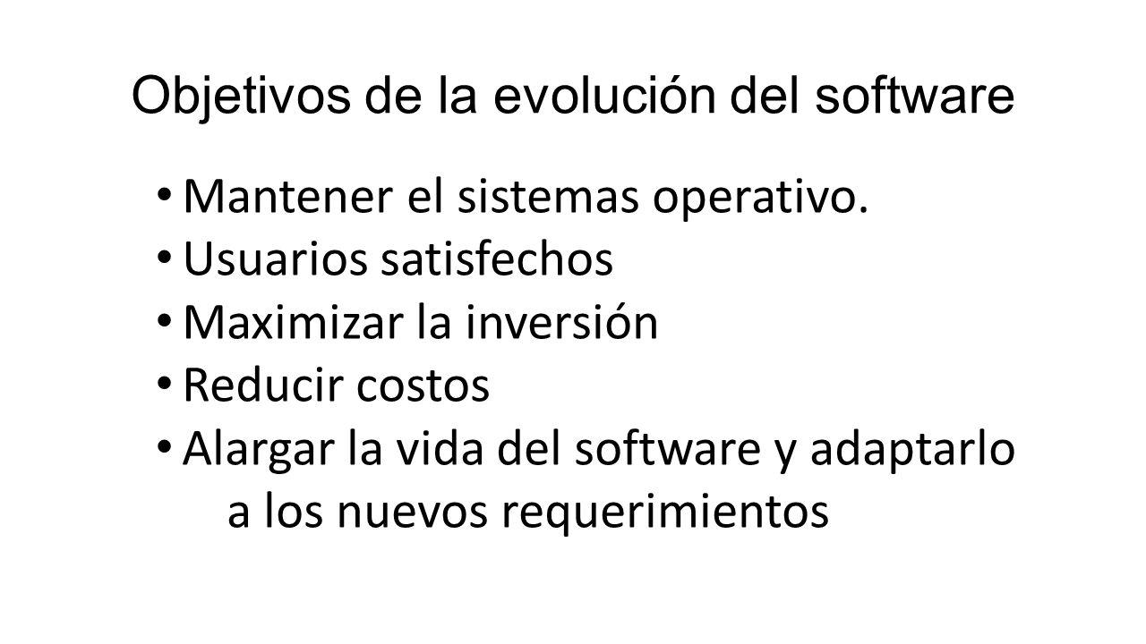 Objetivos de la evolución del software Mantener el sistemas operativo. Usuarios satisfechos Maximizar la inversión Reducir costos Alargar la vida del
