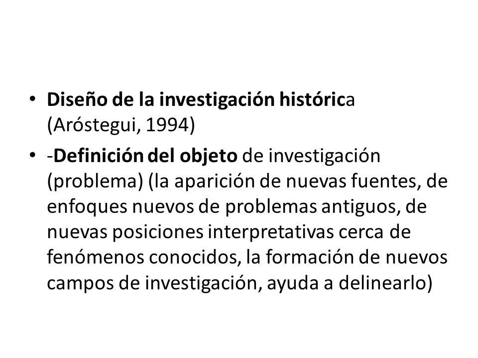 Diseño de la investigación histórica (Aróstegui, 1994) -Definición del objeto de investigación (problema) (la aparición de nuevas fuentes, de enfoques nuevos de problemas antiguos, de nuevas posiciones interpretativas cerca de fenómenos conocidos, la formación de nuevos campos de investigación, ayuda a delinearlo)