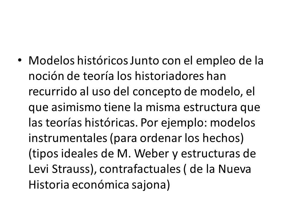 Modelos históricos Junto con el empleo de la noción de teoría los historiadores han recurrido al uso del concepto de modelo, el que asimismo tiene la misma estructura que las teorías históricas.