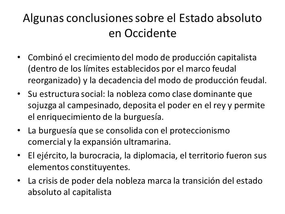 Algunas conclusiones sobre el Estado absoluto en Occidente Combinó el crecimiento del modo de producción capitalista (dentro de los límites establecidos por el marco feudal reorganizado) y la decadencia del modo de producción feudal.