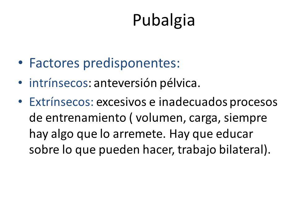 Pubalgia Factores predisponentes: intrínsecos: anteversión pélvica. Extrínsecos: excesivos e inadecuados procesos de entrenamiento ( volumen, carga, s