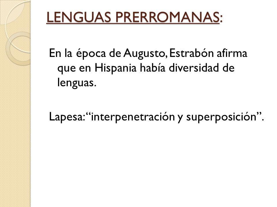 LENGUAS PRERROMANAS: En la época de Augusto, Estrabón afirma que en Hispania había diversidad de lenguas. Lapesa: interpenetración y superposición.