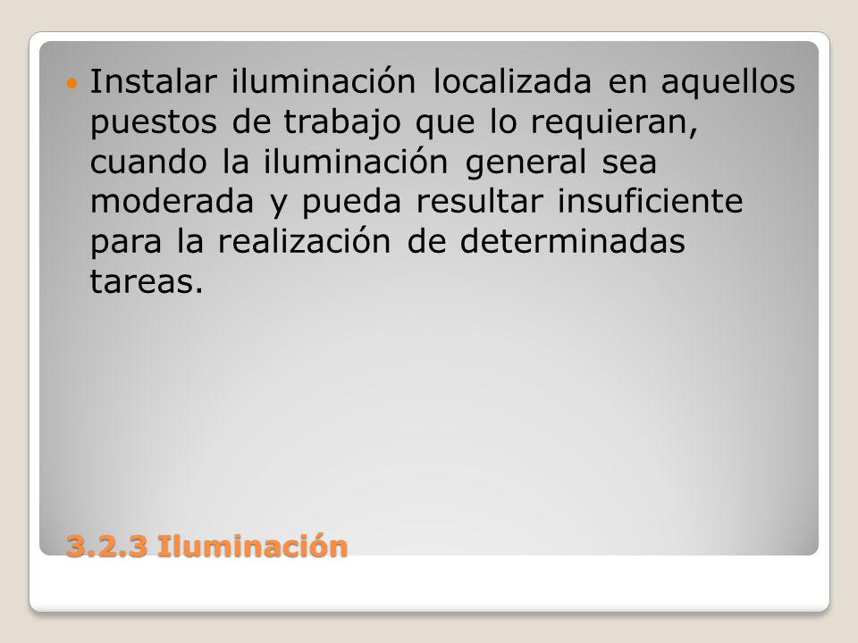 3.2.3 Iluminación 3.2.3 Iluminación Instalar iluminación localizada en aquellos puestos de trabajo que lo requieran, cuando la iluminación general sea