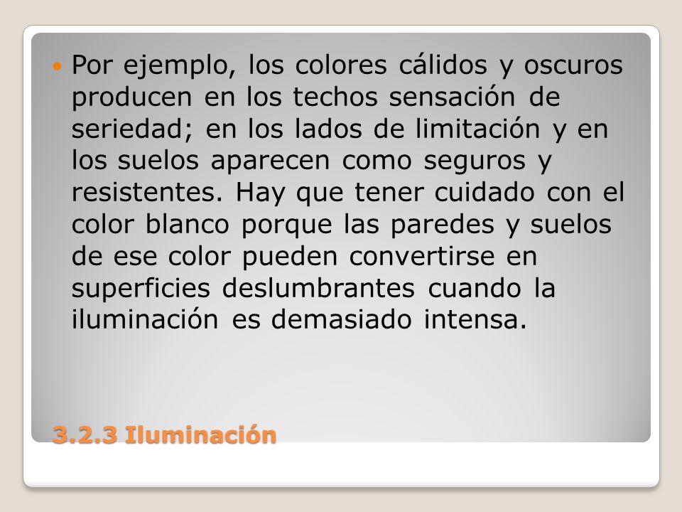 3.2.3 Iluminación 3.2.3 Iluminación Por ejemplo, los colores cálidos y oscuros producen en los techos sensación de seriedad; en los lados de limitació