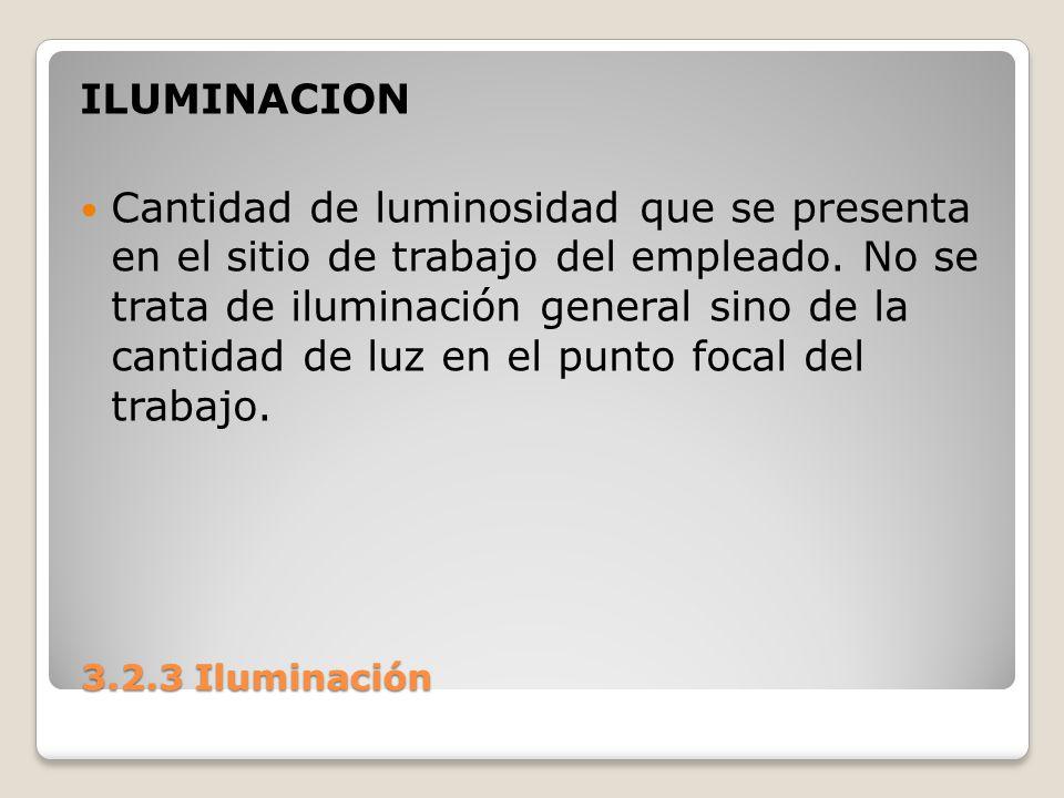 3.2.3 Iluminación 3.2.3 Iluminación ILUMINACION Cantidad de luminosidad que se presenta en el sitio de trabajo del empleado. No se trata de iluminació