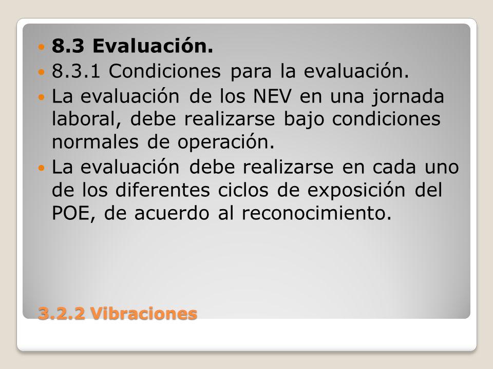 3.2.2 Vibraciones 3.2.2 Vibraciones 8.3 Evaluación. 8.3.1 Condiciones para la evaluación. La evaluación de los NEV en una jornada laboral, debe realiz
