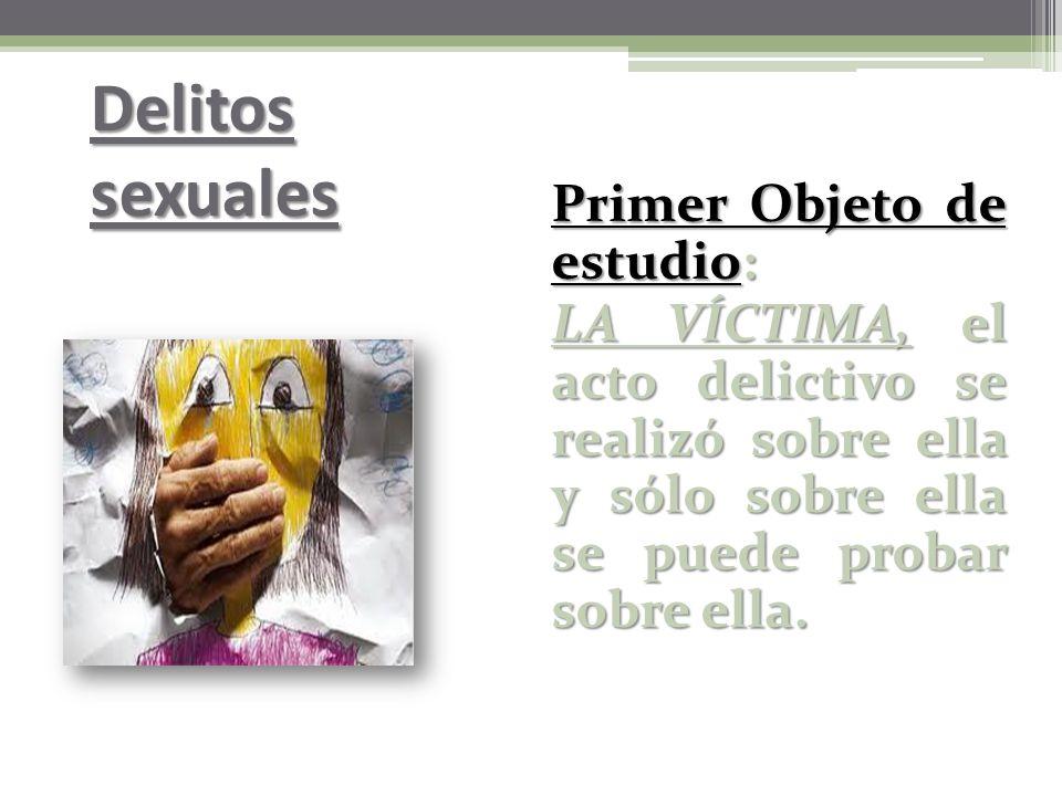 Delitos sexuales Primer Objeto de estudio: LA VÍCTIMA, el acto delictivo se realizó sobre ella y sólo sobre ella se puede probar sobre ella.