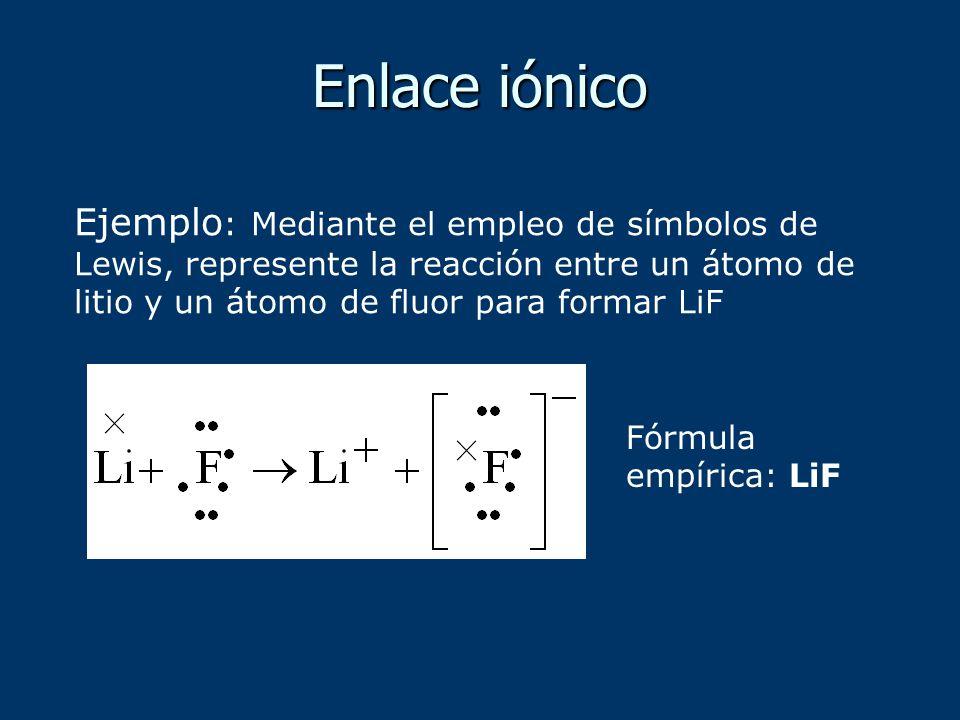 Ejemplo : Mediante el empleo de símbolos de Lewis, represente la reacción entre un átomo de litio y un átomo de fluor para formar LiF Fórmula empírica: LiF Enlace iónico