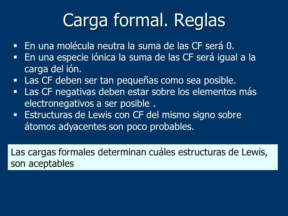 Carga formal. Reglas En una molécula neutra la suma de las CF será 0. En una especie iónica la suma de las CF será igual a la carga del ión. Las CF de