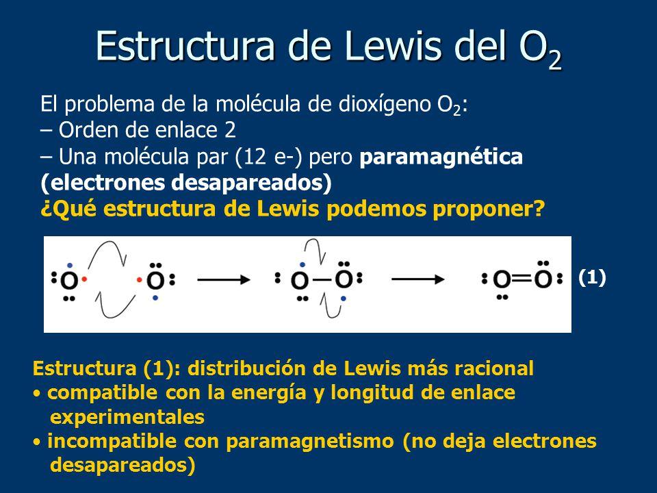 Estructura de Lewis del O 2 El problema de la molécula de dioxígeno O 2 : – Orden de enlace 2 – Una molécula par (12 e-) pero paramagnética (electrones desapareados) ¿Qué estructura de Lewis podemos proponer.