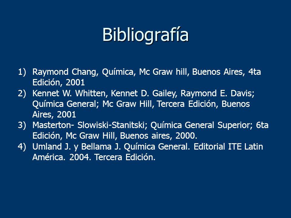 Bibliografía 1)Raymond Chang, Química, Mc Graw hill, Buenos Aires, 4ta Edición, 2001 2)Kennet W. Whitten, Kennet D. Gailey, Raymond E. Davis; Química