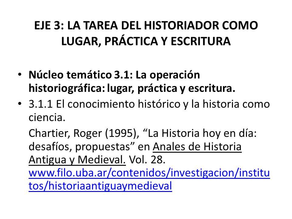 EJE 3: LA TAREA DEL HISTORIADOR COMO LUGAR, PRÁCTICA Y ESCRITURA Núcleo temático 3.1: La operación historiográfica: lugar, práctica y escritura. 3.1.1