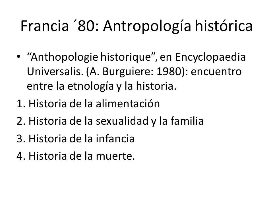 Francia ´80: Antropología histórica Anthopologie historique, en Encyclopaedia Universalis. (A. Burguiere: 1980): encuentro entre la etnología y la his