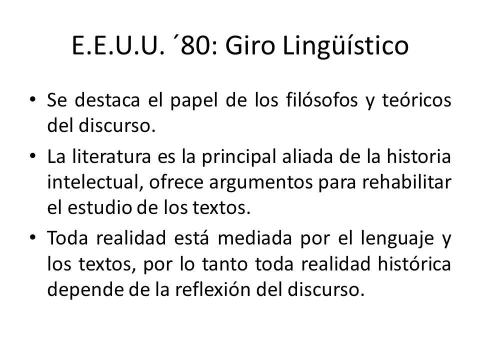 E.E.U.U. ´80: Giro Lingüístico Se destaca el papel de los filósofos y teóricos del discurso. La literatura es la principal aliada de la historia intel