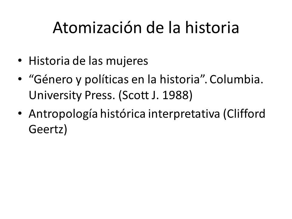 Atomización de la historia Historia de las mujeres Género y políticas en la historia. Columbia. University Press. (Scott J. 1988) Antropología históri