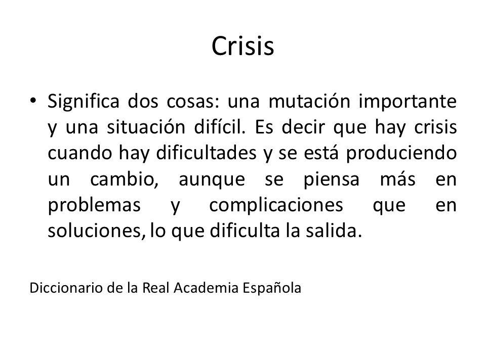 Crisis Significa dos cosas: una mutación importante y una situación difícil. Es decir que hay crisis cuando hay dificultades y se está produciendo un