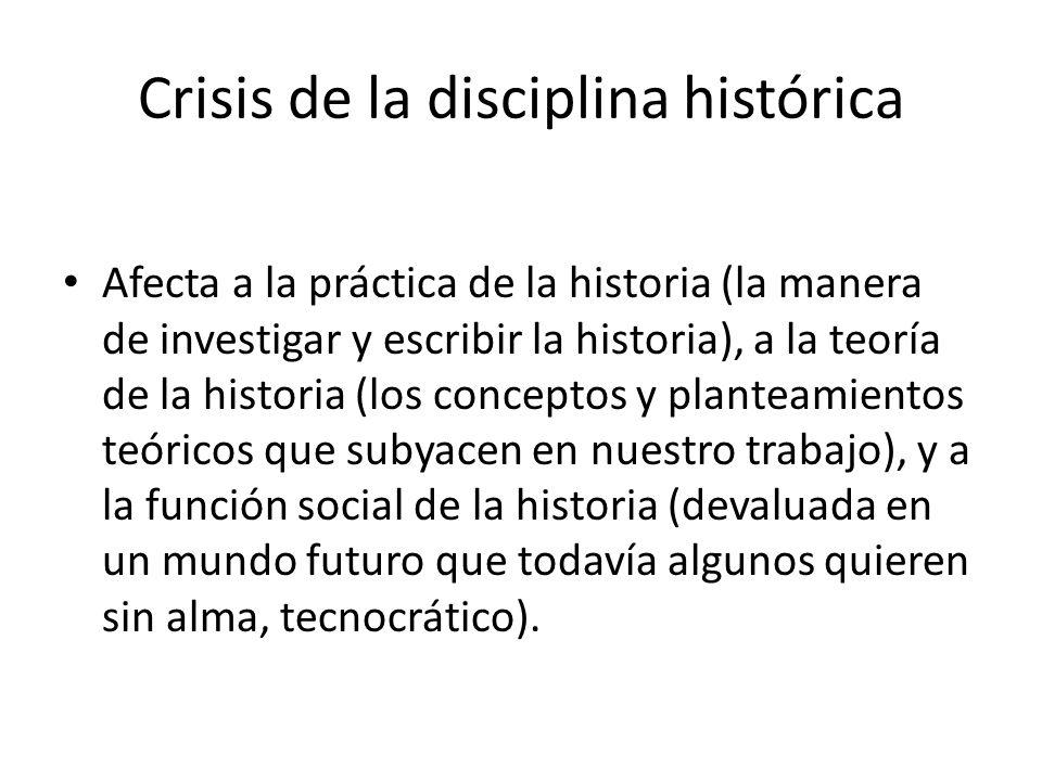Crisis de la disciplina histórica Afecta a la práctica de la historia (la manera de investigar y escribir la historia), a la teoría de la historia (lo