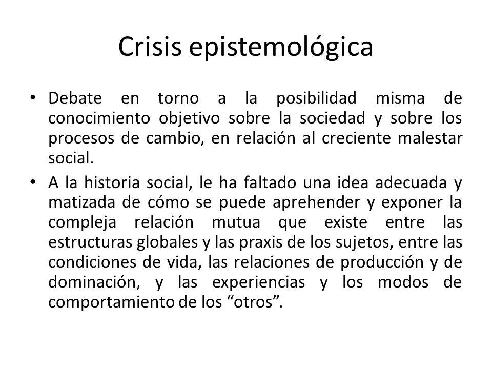 Crisis epistemológica Debate en torno a la posibilidad misma de conocimiento objetivo sobre la sociedad y sobre los procesos de cambio, en relación al
