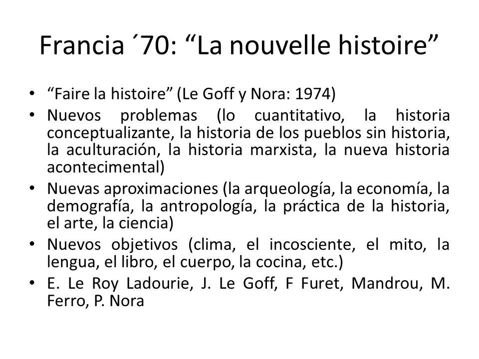 Francia ´70: La nouvelle histoire Faire la histoire (Le Goff y Nora: 1974) Nuevos problemas (lo cuantitativo, la historia conceptualizante, la histori