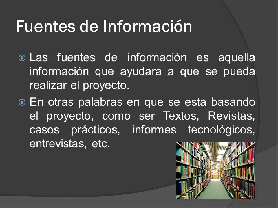 Fuentes de Información Las fuentes de información es aquella información que ayudara a que se pueda realizar el proyecto. En otras palabras en que se