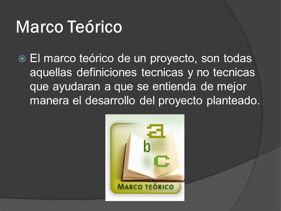 Marco Teórico El marco teórico de un proyecto, son todas aquellas definiciones tecnicas y no tecnicas que ayudaran a que se entienda de mejor manera el desarrollo del proyecto planteado.
