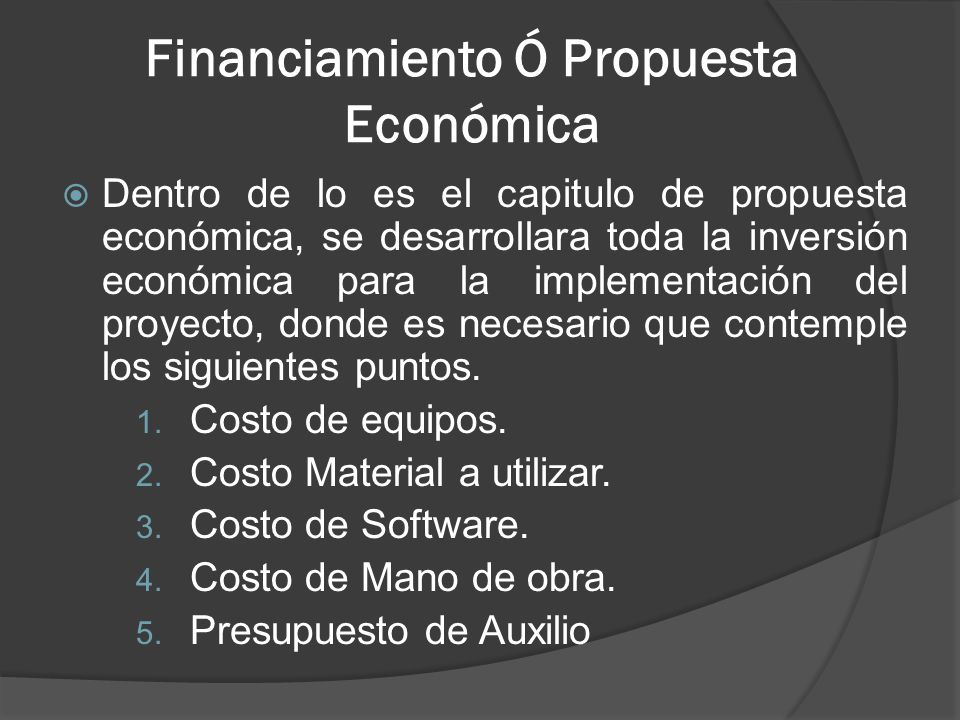 Financiamiento Ó Propuesta Económica Dentro de lo es el capitulo de propuesta económica, se desarrollara toda la inversión económica para la implementación del proyecto, donde es necesario que contemple los siguientes puntos.