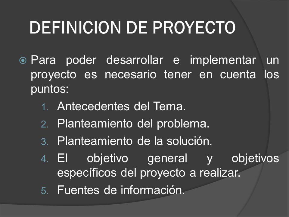 DEFINICION DE PROYECTO Para poder desarrollar e implementar un proyecto es necesario tener en cuenta los puntos: 1. Antecedentes del Tema. 2. Planteam