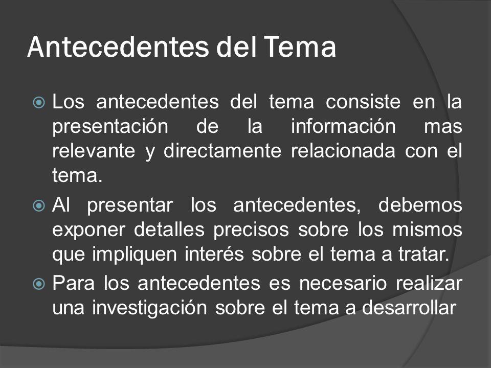 Antecedentes del Tema Los antecedentes del tema consiste en la presentación de la información mas relevante y directamente relacionada con el tema. Al