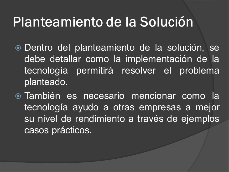 Planteamiento de la Solución Dentro del planteamiento de la solución, se debe detallar como la implementación de la tecnología permitirá resolver el p